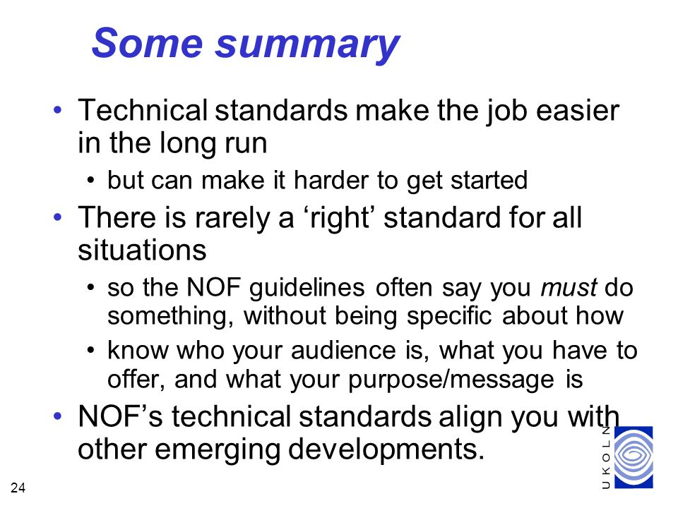 24 Some summary Technical standards make the job easier in the long run but can make it harder to get started There is rarely a right standard for all situations so the NOF guidelines often say you must do something, without being specific about how know who your audience is, what you have to offer, and what your purpose/message is NOFs technical standards align you with other emerging developments.