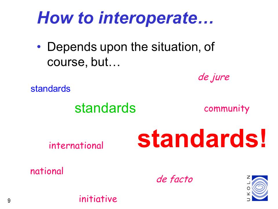9 How to interoperate… Depends upon the situation, of course, but… standards standards.
