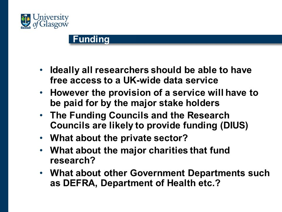 Funding Ideally all researchers should be able to have free access to a UK-wide data service However the provision of a service will have to be paid for by the major stake holders The Funding Councils and the Research Councils are likely to provide funding (DIUS) What about the private sector.