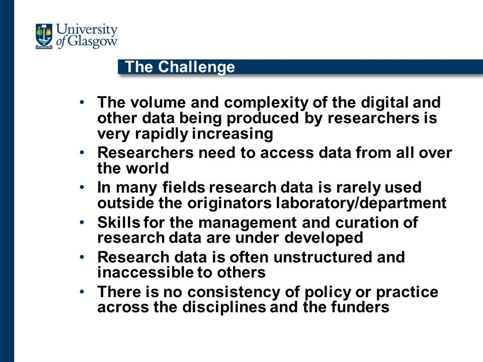 The Challenge The volume and complexity of the digital and other data being produced by researchers is very rapidly increasing Researchers need to access data from all over the world In many fields research data is rarely used outside the originators laboratory/department Skills for the management and curation of research data are under developed Research data is often unstructured and inaccessible to others There is no consistency of policy or practice across the disciplines and the funders