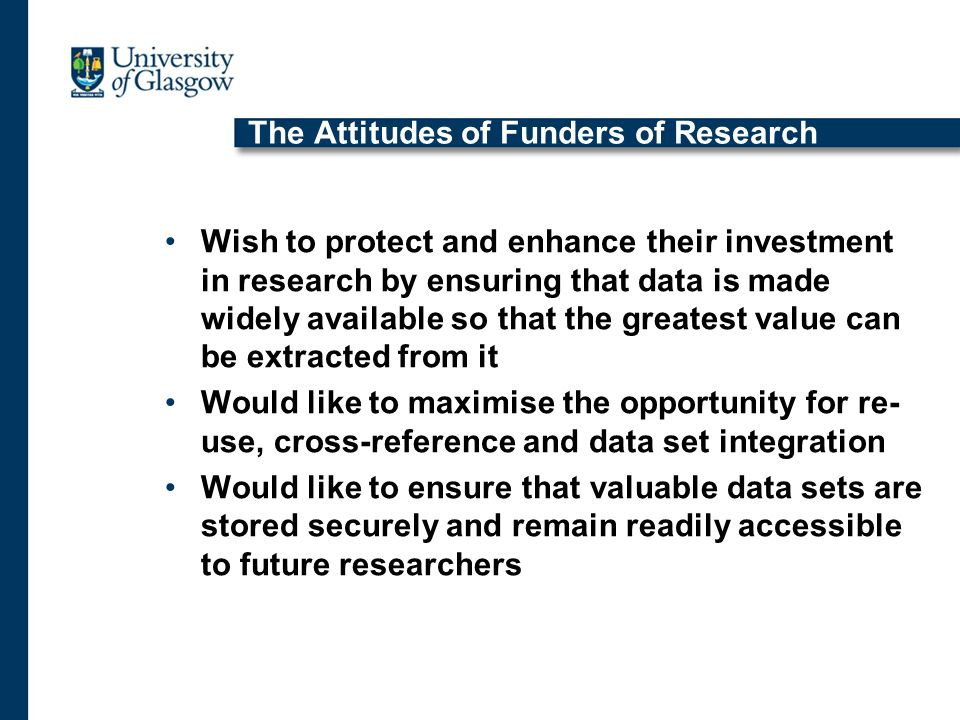 The Attitudes of Funders of Research Wish to protect and enhance their investment in research by ensuring that data is made widely available so that the greatest value can be extracted from it Would like to maximise the opportunity for re- use, cross-reference and data set integration Would like to ensure that valuable data sets are stored securely and remain readily accessible to future researchers