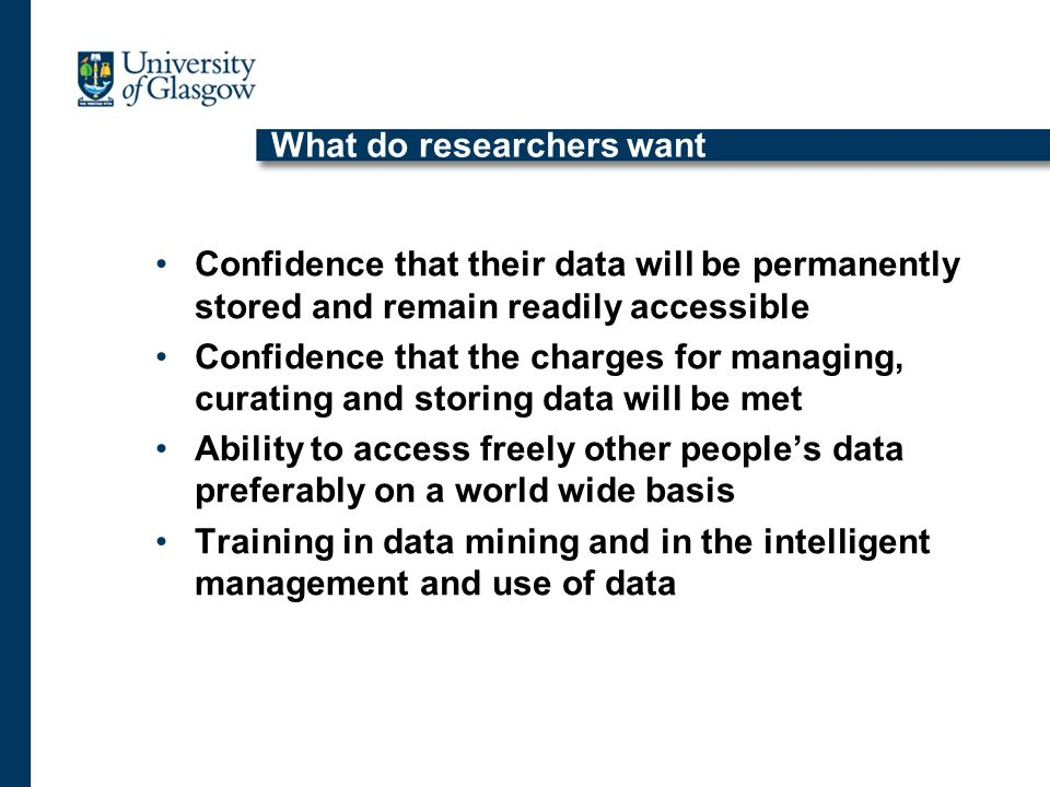 What do researchers want Confidence that their data will be permanently stored and remain readily accessible Confidence that the charges for managing, curating and storing data will be met Ability to access freely other peoples data preferably on a world wide basis Training in data mining and in the intelligent management and use of data
