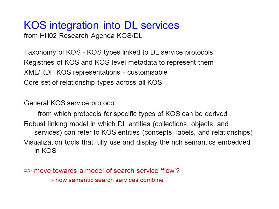 KOS integration into DL services from Hill02 Research Agenda KOS/DL Taxonomy of KOS - KOS types linked to DL service protocols Registries of KOS and KOS-level metadata to represent them XML/RDF KOS representations - customisable Core set of relationship types across all KOS General KOS service protocol from which protocols for specific types of KOS can be derived Robust linking model in which DL entities (collections, objects, and services) can refer to KOS entities (concepts, labels, and relationships) Visualization tools that fully use and display the rich semantics embedded in KOS => move towards a model of search service flow.