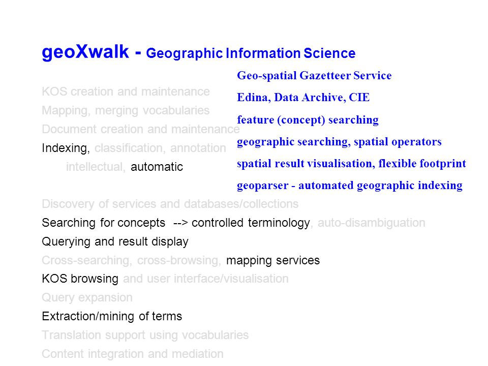 geoXwalk - Geographic Information Science KOS creation and maintenance Mapping, merging vocabularies Document creation and maintenance Indexing, classification, annotation intellectual, automatic Discovery of services and databases/collections Searching for concepts --> controlled terminology, auto-disambiguation Querying and result display Cross-searching, cross-browsing, mapping services KOS browsing and user interface/visualisation Query expansion Extraction/mining of terms Translation support using vocabularies Content integration and mediation Geo-spatial Gazetteer Service Edina, Data Archive, CIE feature (concept) searching geographic searching, spatial operators spatial result visualisation, flexible footprint geoparser - automated geographic indexing