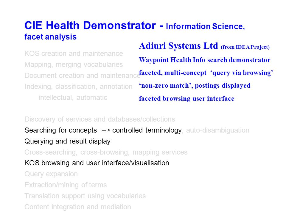 CIE Health Demonstrator - Information Science, facet analysis KOS creation and maintenance Mapping, merging vocabularies Document creation and maintenance Indexing, classification, annotation intellectual, automatic Discovery of services and databases/collections Searching for concepts --> controlled terminology, auto-disambiguation Querying and result display Cross-searching, cross-browsing, mapping services KOS browsing and user interface/visualisation Query expansion Extraction/mining of terms Translation support using vocabularies Content integration and mediation Adiuri Systems Ltd (from IDEA Project) Waypoint Health Info search demonstrator faceted, multi-concept query via browsing non-zero match, postings displayed faceted browsing user interface