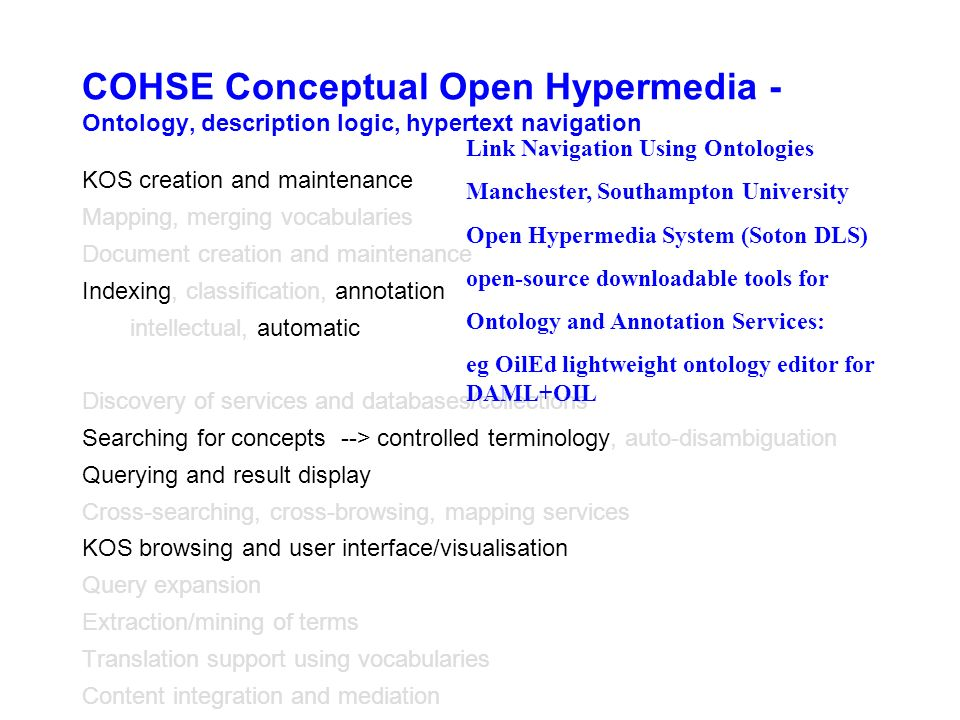 COHSE Conceptual Open Hypermedia - Ontology, description logic, hypertext navigation KOS creation and maintenance Mapping, merging vocabularies Document creation and maintenance Indexing, classification, annotation intellectual, automatic Discovery of services and databases/collections Searching for concepts --> controlled terminology, auto-disambiguation Querying and result display Cross-searching, cross-browsing, mapping services KOS browsing and user interface/visualisation Query expansion Extraction/mining of terms Translation support using vocabularies Content integration and mediation Link Navigation Using Ontologies Manchester, Southampton University Open Hypermedia System (Soton DLS) open-source downloadable tools for Ontology and Annotation Services: eg OilEd lightweight ontology editor for DAML+OIL