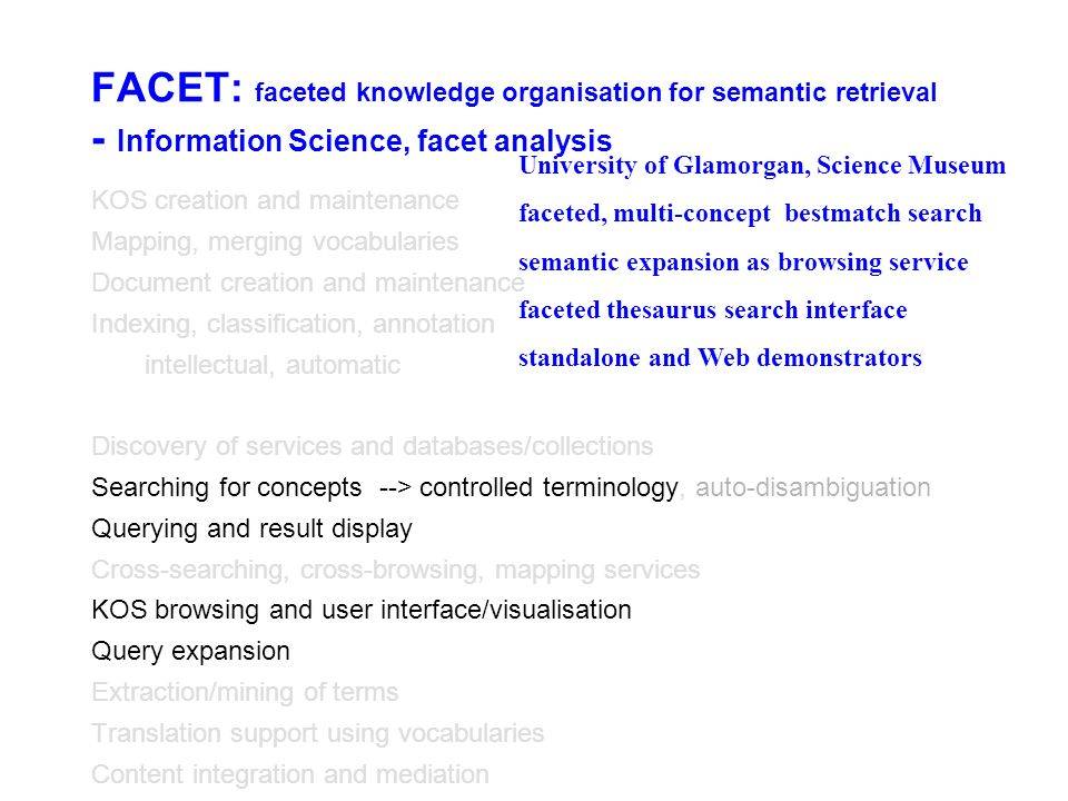 FACET: faceted knowledge organisation for semantic retrieval - Information Science, facet analysis KOS creation and maintenance Mapping, merging vocabularies Document creation and maintenance Indexing, classification, annotation intellectual, automatic Discovery of services and databases/collections Searching for concepts --> controlled terminology, auto-disambiguation Querying and result display Cross-searching, cross-browsing, mapping services KOS browsing and user interface/visualisation Query expansion Extraction/mining of terms Translation support using vocabularies Content integration and mediation University of Glamorgan, Science Museum faceted, multi-concept bestmatch search semantic expansion as browsing service faceted thesaurus search interface standalone and Web demonstrators