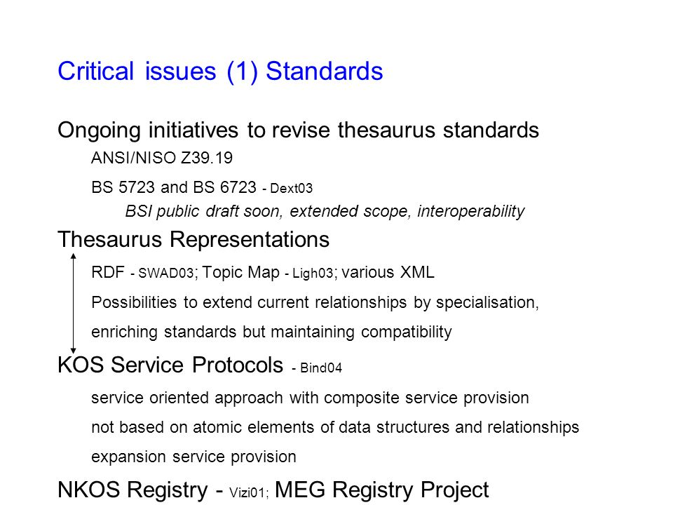 Critical issues (1) Standards Ongoing initiatives to revise thesaurus standards ANSI/NISO Z39.19 BS 5723 and BS 6723 - Dext03 BSI public draft soon, extended scope, interoperability Thesaurus Representations RDF - SWAD03 ; Topic Map - Ligh03 ; various XML Possibilities to extend current relationships by specialisation, enriching standards but maintaining compatibility KOS Service Protocols - Bind04 service oriented approach with composite service provision not based on atomic elements of data structures and relationships expansion service provision NKOS Registry - Vizi01; MEG Registry Project
