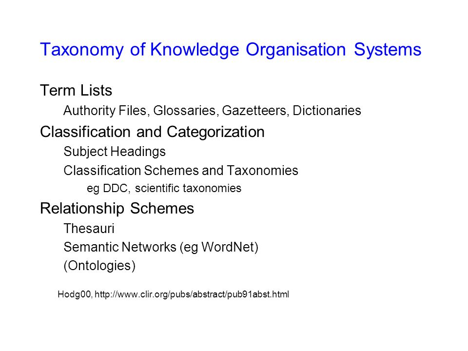 Taxonomy of Knowledge Organisation Systems Term Lists Authority Files, Glossaries, Gazetteers, Dictionaries Classification and Categorization Subject Headings Classification Schemes and Taxonomies eg DDC, scientific taxonomies Relationship Schemes Thesauri Semantic Networks (eg WordNet) (Ontologies) Hodg00, http://www.clir.org/pubs/abstract/pub91abst.html