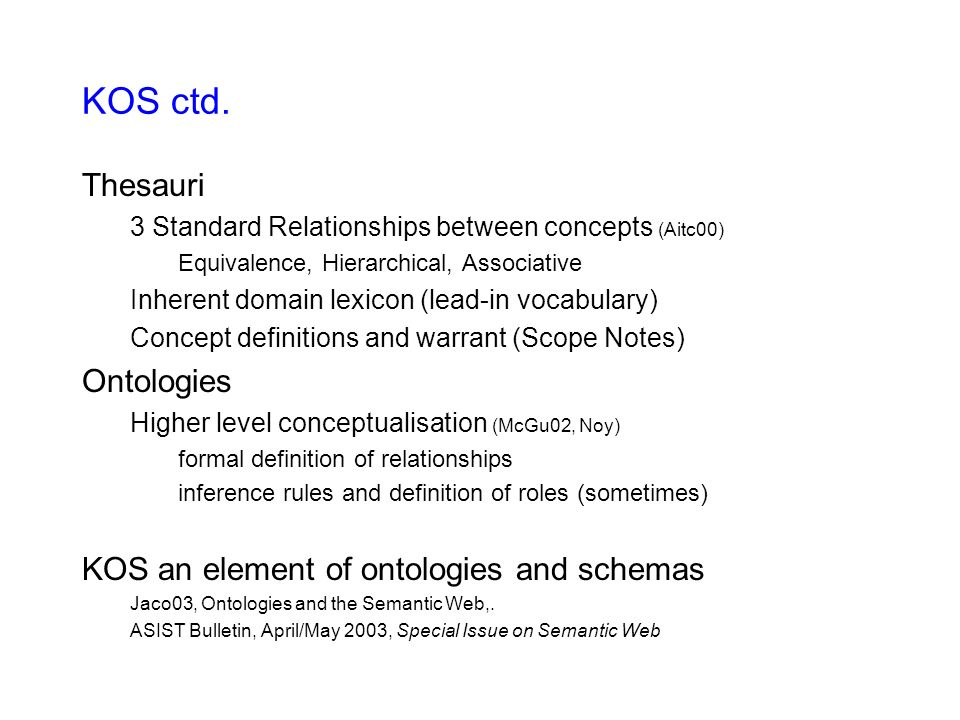 KOS ctd. Thesauri 3 Standard Relationships between concepts (Aitc00) Equivalence, Hierarchical, Associative Inherent domain lexicon (lead-in vocabular