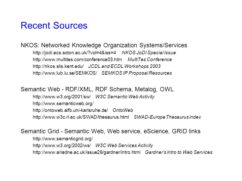 Renardus - Information Science KOS creation and maintenance Mapping, merging vocabularies Document creation and maintenance Indexing, classification, annotation intellectual, automatic Discovery of services and databases/collections Searching for concepts --> controlled terminology, auto-disambiguation Querying and result display Cross-searching, cross-browsing, mapping services KOS browsing and user interface/visualisation Query expansion Extraction/mining of terms Translation support using vocabularies Content integration and mediation cross-browsing service NetLab, UKOLN, ILRT, SUB, … classification mapping via DDC cross-searching EU subject gateways (multilingual) user interface for browsing in large classifications