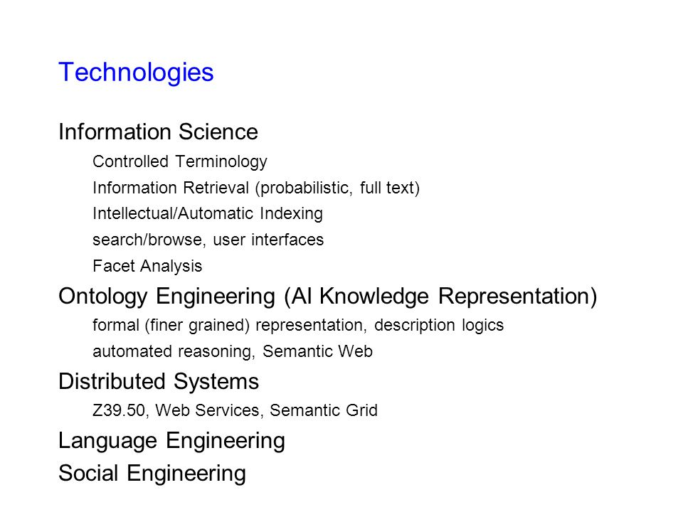 Technologies Information Science Controlled Terminology Information Retrieval (probabilistic, full text) Intellectual/Automatic Indexing search/browse, user interfaces Facet Analysis Ontology Engineering (AI Knowledge Representation) formal (finer grained) representation, description logics automated reasoning, Semantic Web Distributed Systems Z39.50, Web Services, Semantic Grid Language Engineering Social Engineering