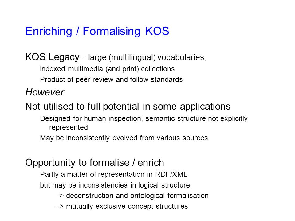 Enriching / Formalising KOS KOS Legacy - large (multilingual) vocabularies, indexed multimedia (and print) collections Product of peer review and follow standards However Not utilised to full potential in some applications Designed for human inspection, semantic structure not explicitly represented May be inconsistently evolved from various sources Opportunity to formalise / enrich Partly a matter of representation in RDF/XML but may be inconsistencies in logical structure --> deconstruction and ontological formalisation --> mutually exclusive concept structures