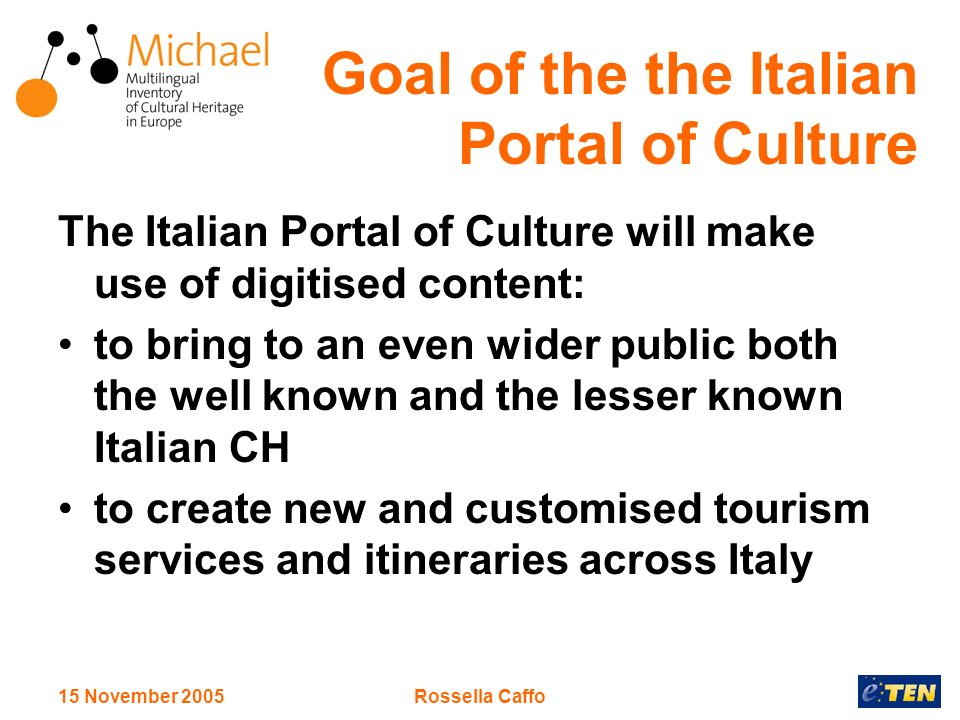 15 November 2005Rossella Caffo The Italian Portal of Culture will make use of digitised content: to bring to an even wider public both the well known and the lesser known Italian CH to create new and customised tourism services and itineraries across Italy Goal of the the Italian Portal of Culture