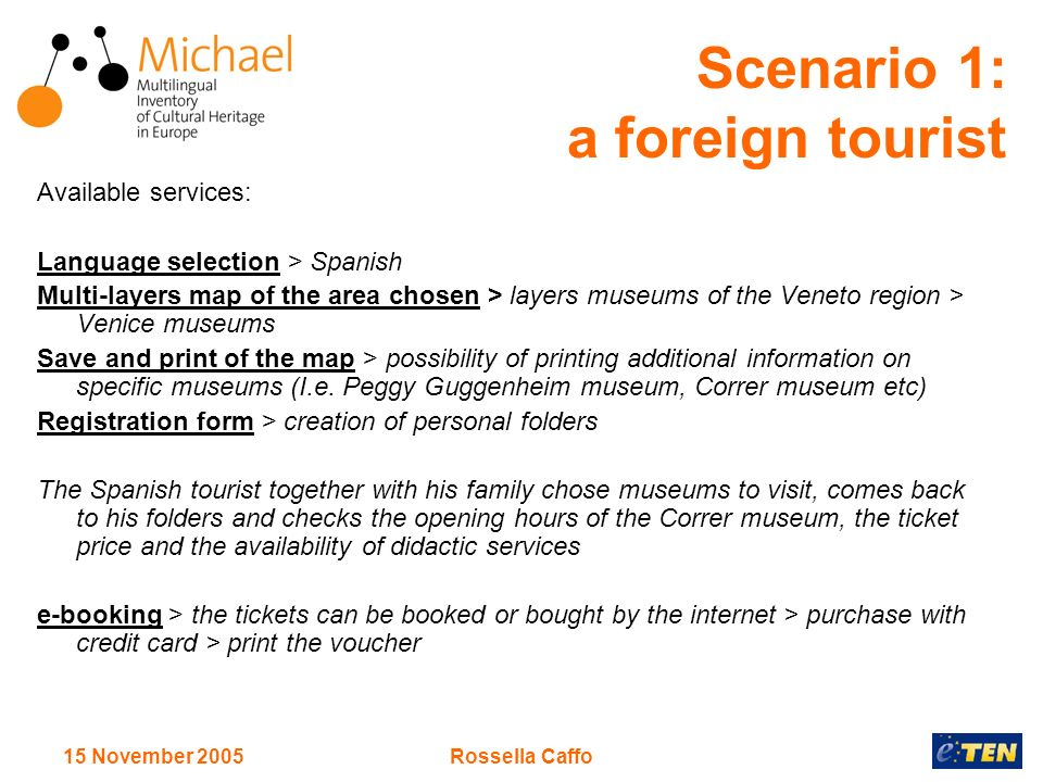 15 November 2005Rossella Caffo Scenario 1: a foreign tourist Available services: Language selection > Spanish Multi-layers map of the area chosen > layers museums of the Veneto region > Venice museums Save and print of the map > possibility of printing additional information on specific museums (I.e.