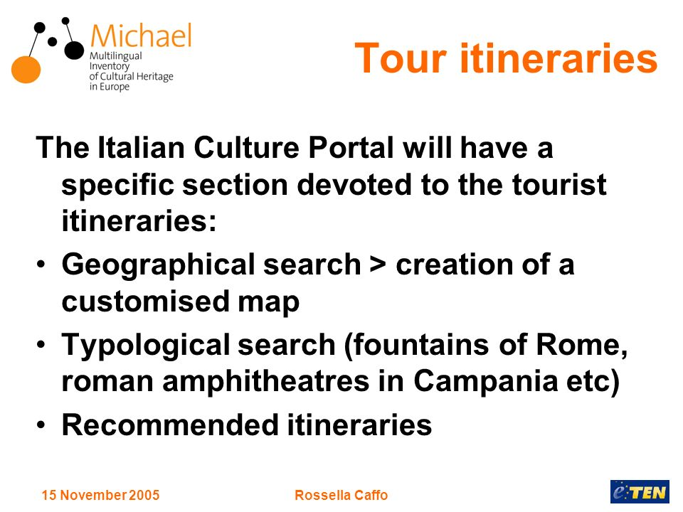 15 November 2005Rossella Caffo Tour itineraries The Italian Culture Portal will have a specific section devoted to the tourist itineraries: Geographical search > creation of a customised map Typological search (fountains of Rome, roman amphitheatres in Campania etc) Recommended itineraries