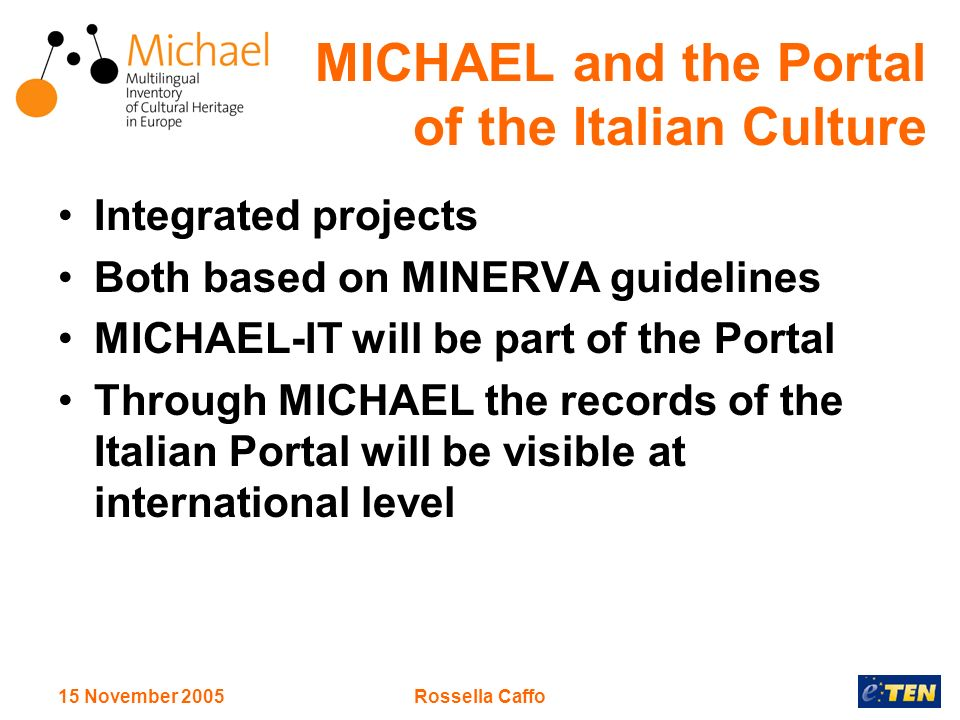 15 November 2005Rossella Caffo MICHAEL and the Portal of the Italian Culture Integrated projects Both based on MINERVA guidelines MICHAEL-IT will be part of the Portal Through MICHAEL the records of the Italian Portal will be visible at international level