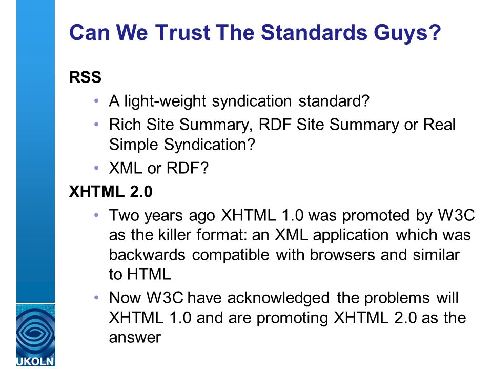 A centre of expertise in digital information management Can We Trust The Standards Guys? RSS A light-weight syndication standard? Rich Site Summary, R