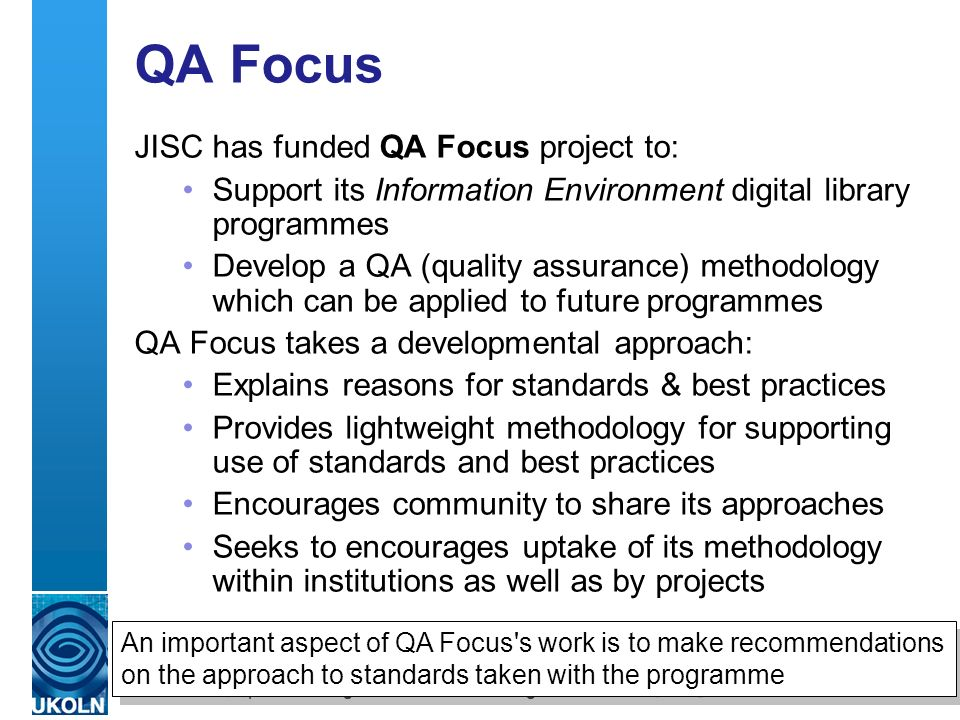 A centre of expertise in digital information management QA Focus JISC has funded QA Focus project to: Support its Information Environment digital library programmes Develop a QA (quality assurance) methodology which can be applied to future programmes QA Focus takes a developmental approach: Explains reasons for standards & best practices Provides lightweight methodology for supporting use of standards and best practices Encourages community to share its approaches Seeks to encourages uptake of its methodology within institutions as well as by projects An important aspect of QA Focus s work is to make recommendations on the approach to standards taken with the programme