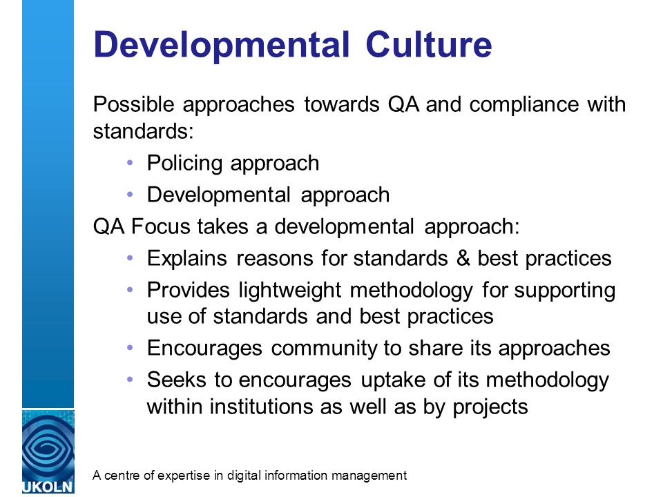 A centre of expertise in digital information management Developmental Culture Possible approaches towards QA and compliance with standards: Policing a