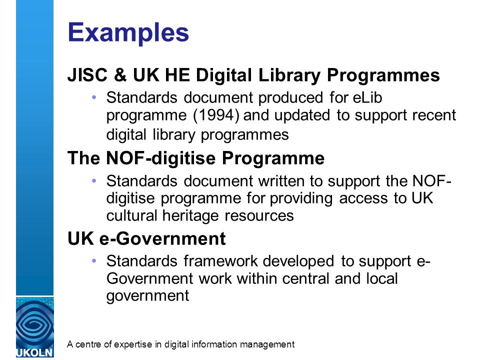 A centre of expertise in digital information management Examples JISC & UK HE Digital Library Programmes Standards document produced for eLib programme (1994) and updated to support recent digital library programmes The NOF-digitise Programme Standards document written to support the NOF- digitise programme for providing access to UK cultural heritage resources UK e-Government Standards framework developed to support e- Government work within central and local government