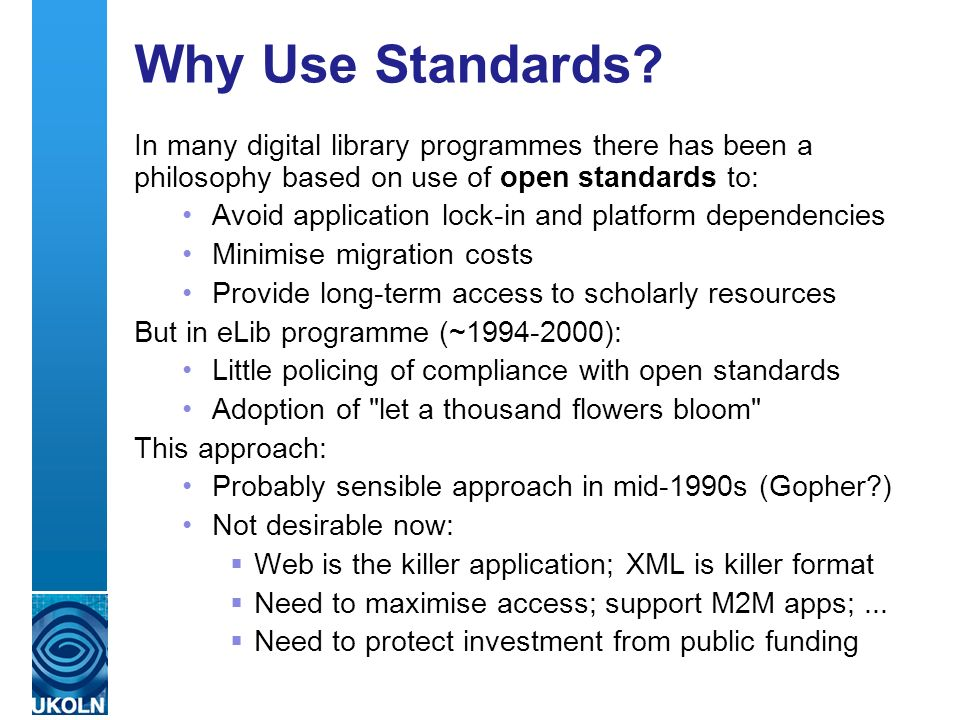 A centre of expertise in digital information management Why Use Standards? In many digital library programmes there has been a philosophy based on use