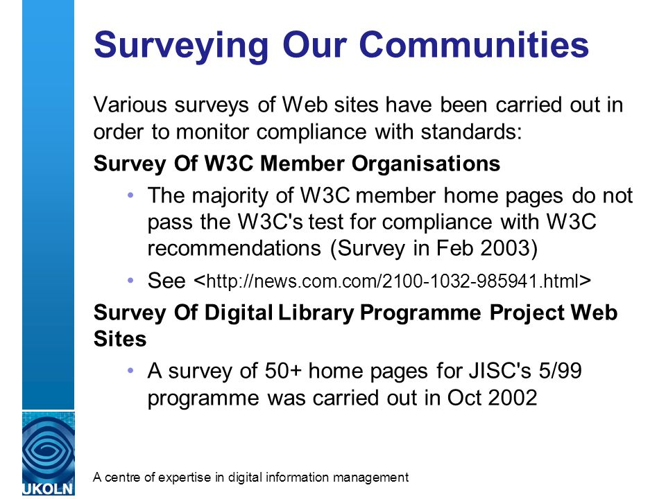 A centre of expertise in digital information management Surveying Our Communities Various surveys of Web sites have been carried out in order to monitor compliance with standards: Survey Of W3C Member Organisations The majority of W3C member home pages do not pass the W3C s test for compliance with W3C recommendations (Survey in Feb 2003) See Survey Of Digital Library Programme Project Web Sites A survey of 50+ home pages for JISC s 5/99 programme was carried out in Oct 2002