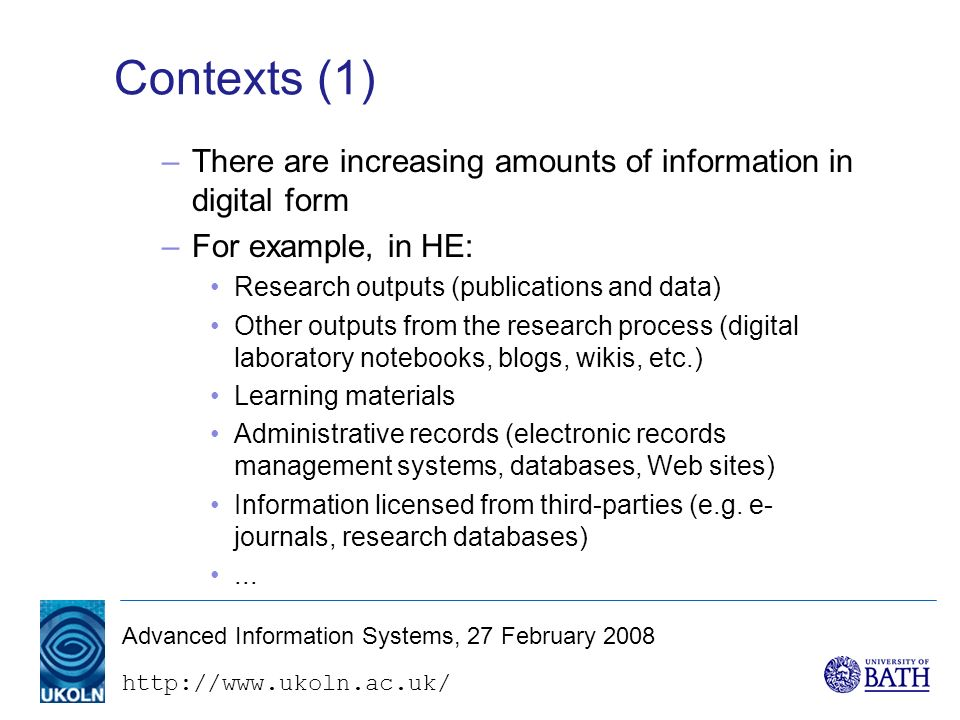 http://www.ukoln.ac.uk/ Advanced Information Systems, 27 February 2008 Contexts (1) –There are increasing amounts of information in digital form –For example, in HE: Research outputs (publications and data) Other outputs from the research process (digital laboratory notebooks, blogs, wikis, etc.) Learning materials Administrative records (electronic records management systems, databases, Web sites) Information licensed from third-parties (e.g.