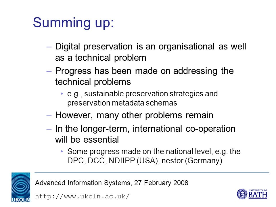 http://www.ukoln.ac.uk/ Advanced Information Systems, 27 February 2008 Summing up: –Digital preservation is an organisational as well as a technical problem –Progress has been made on addressing the technical problems e.g., sustainable preservation strategies and preservation metadata schemas –However, many other problems remain –In the longer-term, international co-operation will be essential Some progress made on the national level, e.g.