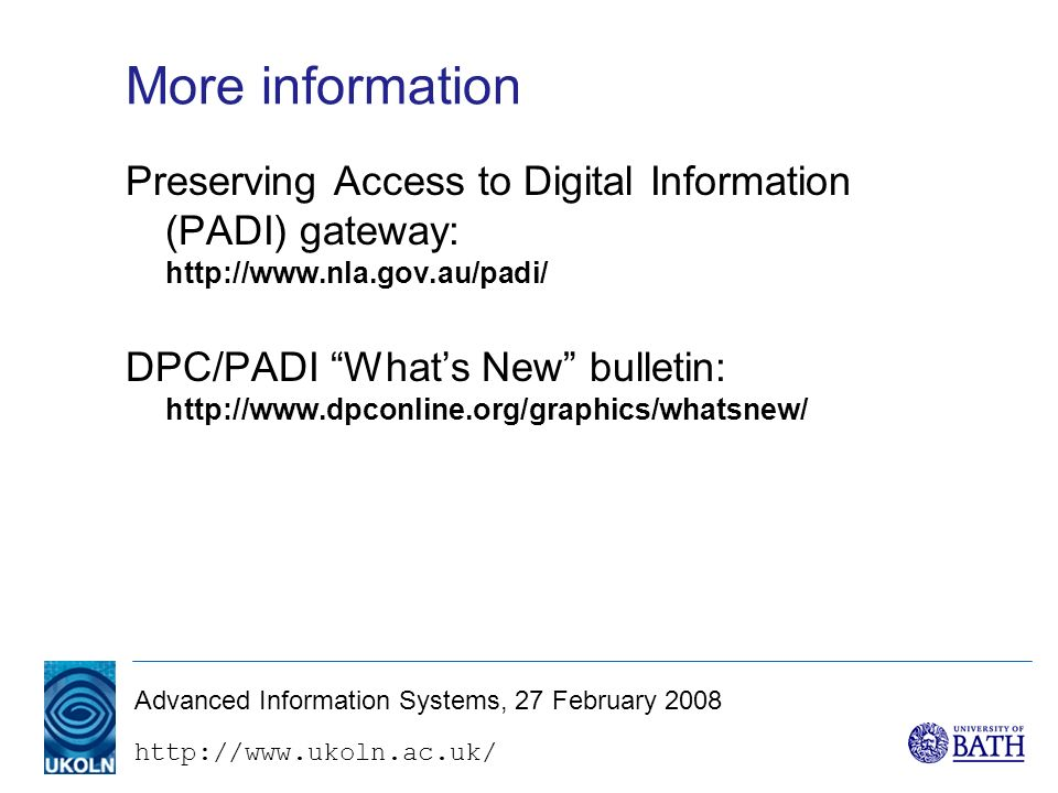 http://www.ukoln.ac.uk/ Advanced Information Systems, 27 February 2008 More information Preserving Access to Digital Information (PADI) gateway: http://www.nla.gov.au/padi/ DPC/PADI Whats New bulletin: http://www.dpconline.org/graphics/whatsnew/