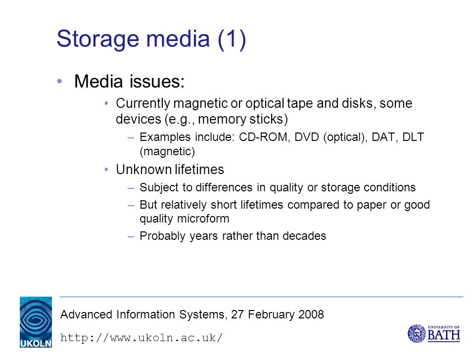 http://www.ukoln.ac.uk/ Advanced Information Systems, 27 February 2008 Storage media (1) Media issues: Currently magnetic or optical tape and disks, some devices (e.g., memory sticks) –Examples include: CD-ROM, DVD (optical), DAT, DLT (magnetic) Unknown lifetimes –Subject to differences in quality or storage conditions –But relatively short lifetimes compared to paper or good quality microform –Probably years rather than decades