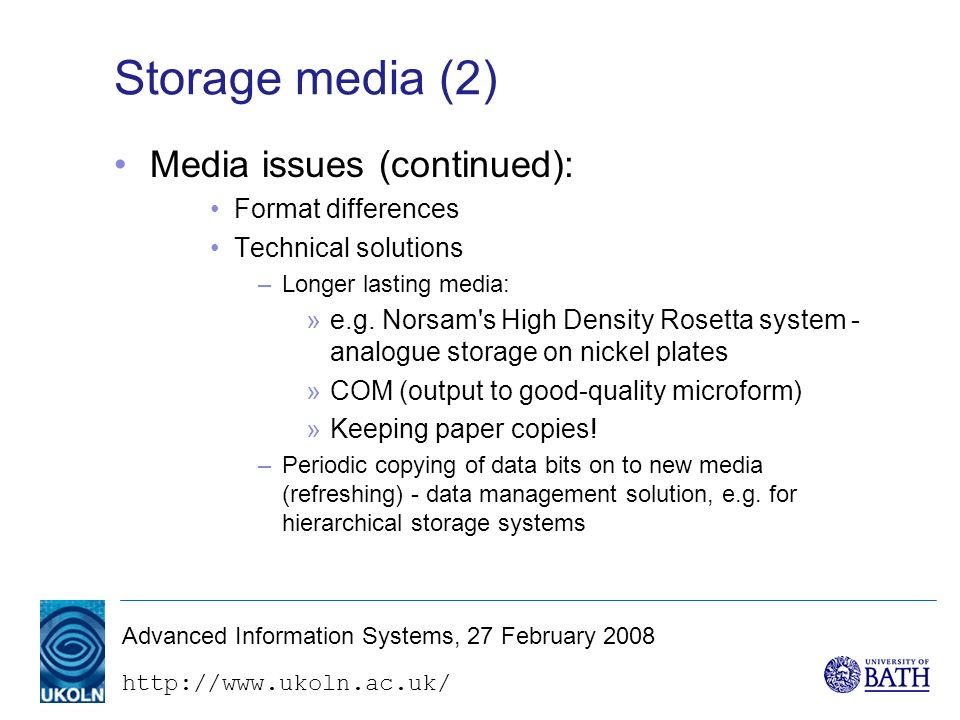 http://www.ukoln.ac.uk/ Advanced Information Systems, 27 February 2008 Storage media (2) Media issues (continued): Format differences Technical solutions –Longer lasting media: »e.g.