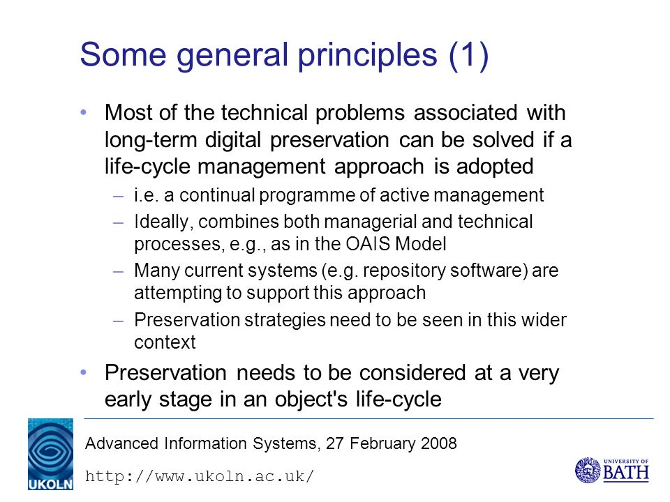 http://www.ukoln.ac.uk/ Advanced Information Systems, 27 February 2008 Some general principles (1) Most of the technical problems associated with long-term digital preservation can be solved if a life-cycle management approach is adopted –i.e.