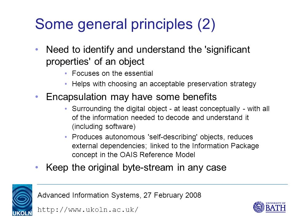 http://www.ukoln.ac.uk/ Advanced Information Systems, 27 February 2008 Some general principles (2) Need to identify and understand the significant properties of an object Focuses on the essential Helps with choosing an acceptable preservation strategy Encapsulation may have some benefits Surrounding the digital object - at least conceptually - with all of the information needed to decode and understand it (including software) Produces autonomous self-describing objects, reduces external dependencies; linked to the Information Package concept in the OAIS Reference Model Keep the original byte-stream in any case