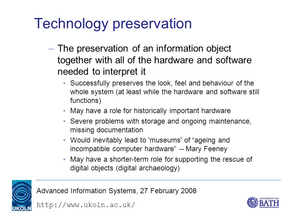 http://www.ukoln.ac.uk/ Advanced Information Systems, 27 February 2008 Technology preservation –The preservation of an information object together with all of the hardware and software needed to interpret it Successfully preserves the look, feel and behaviour of the whole system (at least while the hardware and software still functions) May have a role for historically important hardware Severe problems with storage and ongoing maintenance, missing documentation Would inevitably lead to museums of ageing and incompatible computer hardware -- Mary Feeney May have a shorter-term role for supporting the rescue of digital objects (digital archaeology)