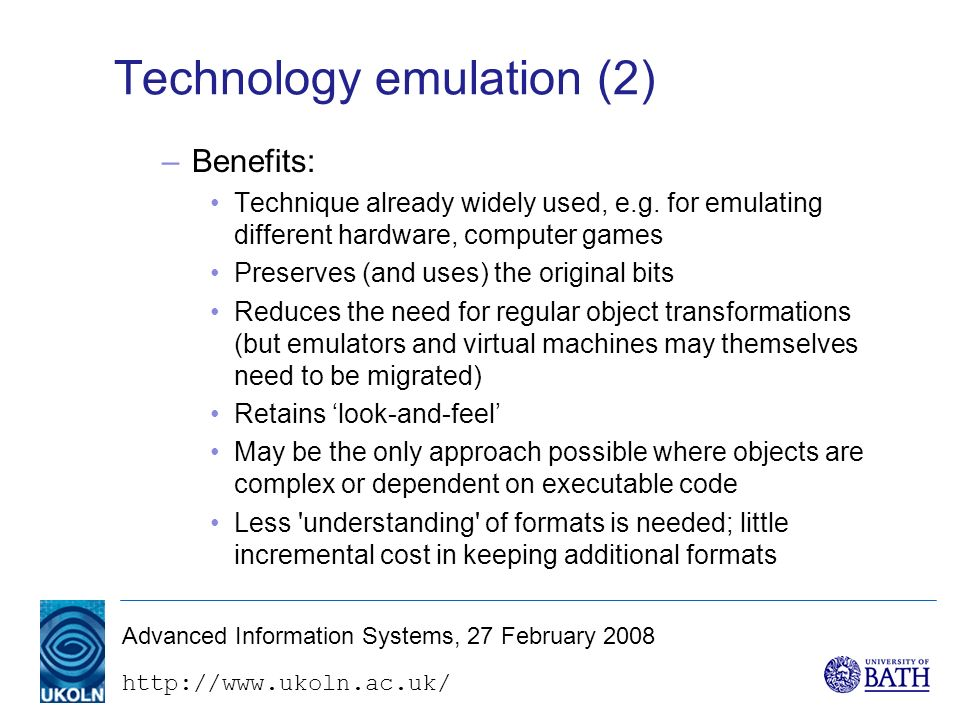 http://www.ukoln.ac.uk/ Advanced Information Systems, 27 February 2008 Technology emulation (2) –Benefits: Technique already widely used, e.g.