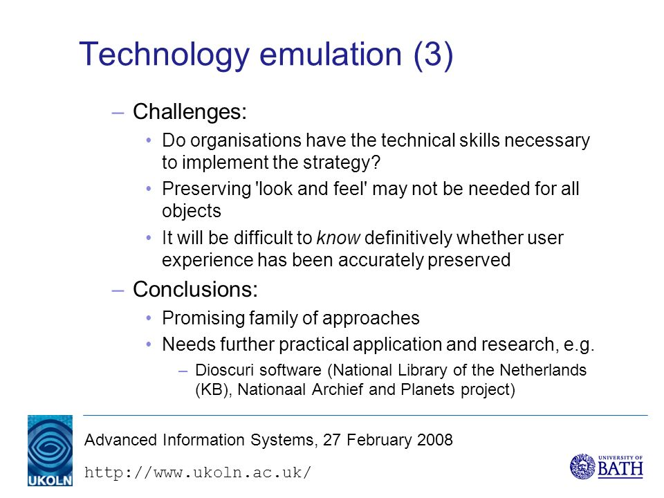 http://www.ukoln.ac.uk/ Advanced Information Systems, 27 February 2008 Technology emulation (3) –Challenges: Do organisations have the technical skills necessary to implement the strategy.