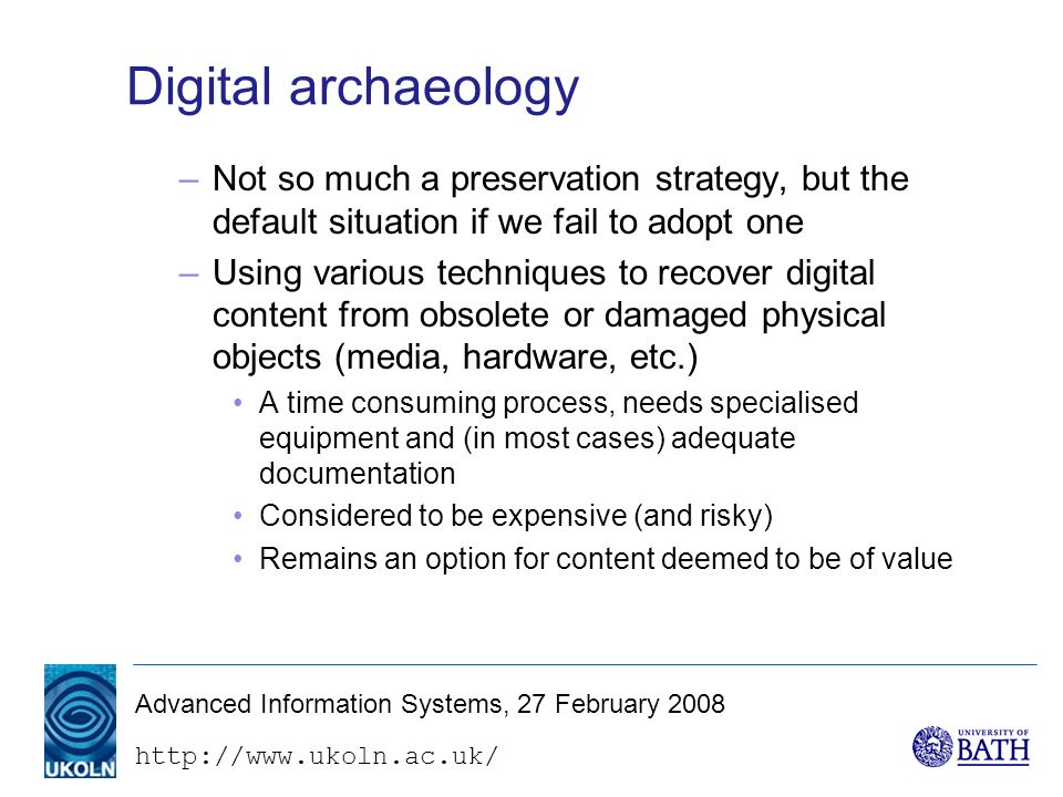 http://www.ukoln.ac.uk/ Advanced Information Systems, 27 February 2008 Digital archaeology –Not so much a preservation strategy, but the default situation if we fail to adopt one –Using various techniques to recover digital content from obsolete or damaged physical objects (media, hardware, etc.) A time consuming process, needs specialised equipment and (in most cases) adequate documentation Considered to be expensive (and risky) Remains an option for content deemed to be of value