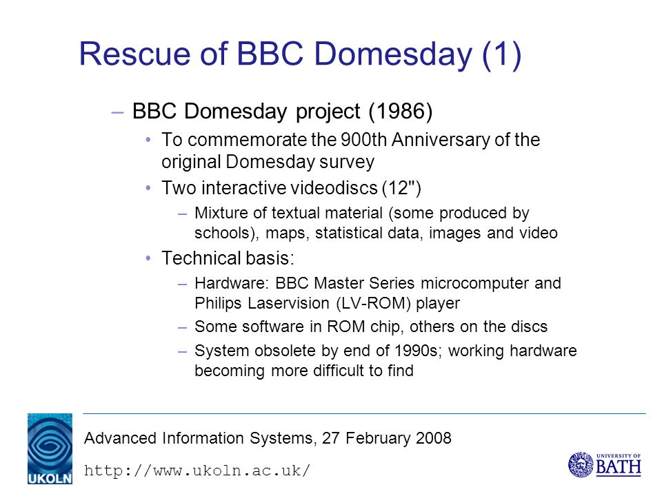 http://www.ukoln.ac.uk/ Advanced Information Systems, 27 February 2008 Rescue of BBC Domesday (1) –BBC Domesday project (1986) To commemorate the 900th Anniversary of the original Domesday survey Two interactive videodiscs (12 ) –Mixture of textual material (some produced by schools), maps, statistical data, images and video Technical basis: –Hardware: BBC Master Series microcomputer and Philips Laservision (LV-ROM) player –Some software in ROM chip, others on the discs –System obsolete by end of 1990s; working hardware becoming more difficult to find