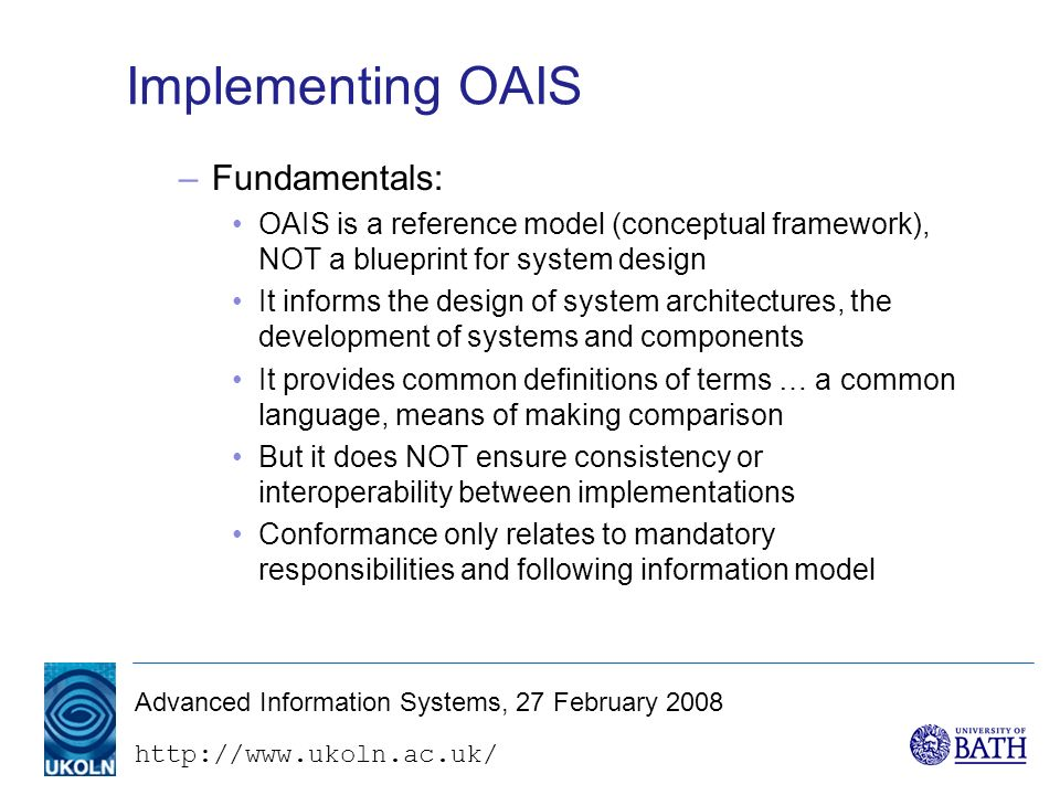 http://www.ukoln.ac.uk/ Advanced Information Systems, 27 February 2008 Implementing OAIS –Fundamentals: OAIS is a reference model (conceptual framework), NOT a blueprint for system design It informs the design of system architectures, the development of systems and components It provides common definitions of terms … a common language, means of making comparison But it does NOT ensure consistency or interoperability between implementations Conformance only relates to mandatory responsibilities and following information model