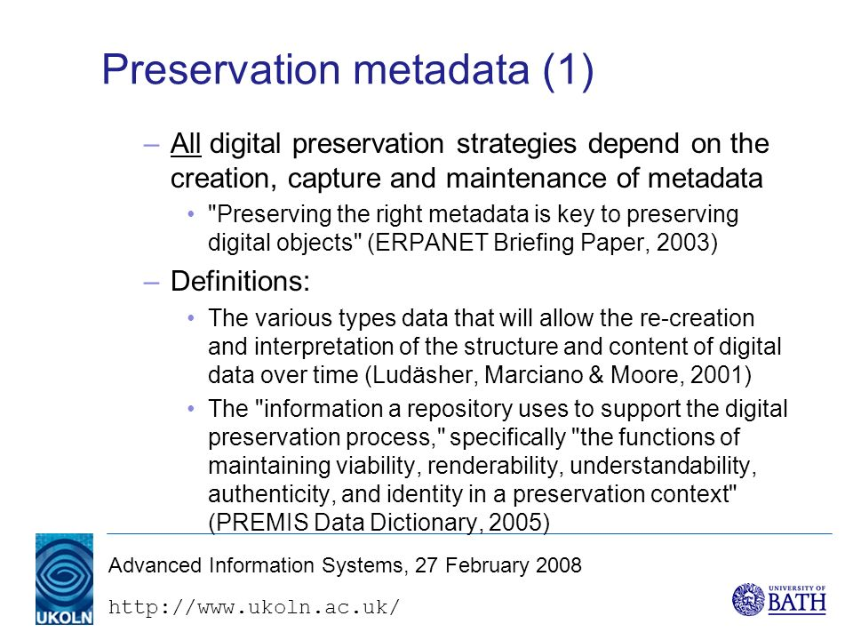 http://www.ukoln.ac.uk/ Advanced Information Systems, 27 February 2008 Preservation metadata (1) –All digital preservation strategies depend on the creation, capture and maintenance of metadata Preserving the right metadata is key to preserving digital objects (ERPANET Briefing Paper, 2003) –Definitions: The various types data that will allow the re-creation and interpretation of the structure and content of digital data over time (Ludäsher, Marciano & Moore, 2001) The information a repository uses to support the digital preservation process, specifically the functions of maintaining viability, renderability, understandability, authenticity, and identity in a preservation context (PREMIS Data Dictionary, 2005)