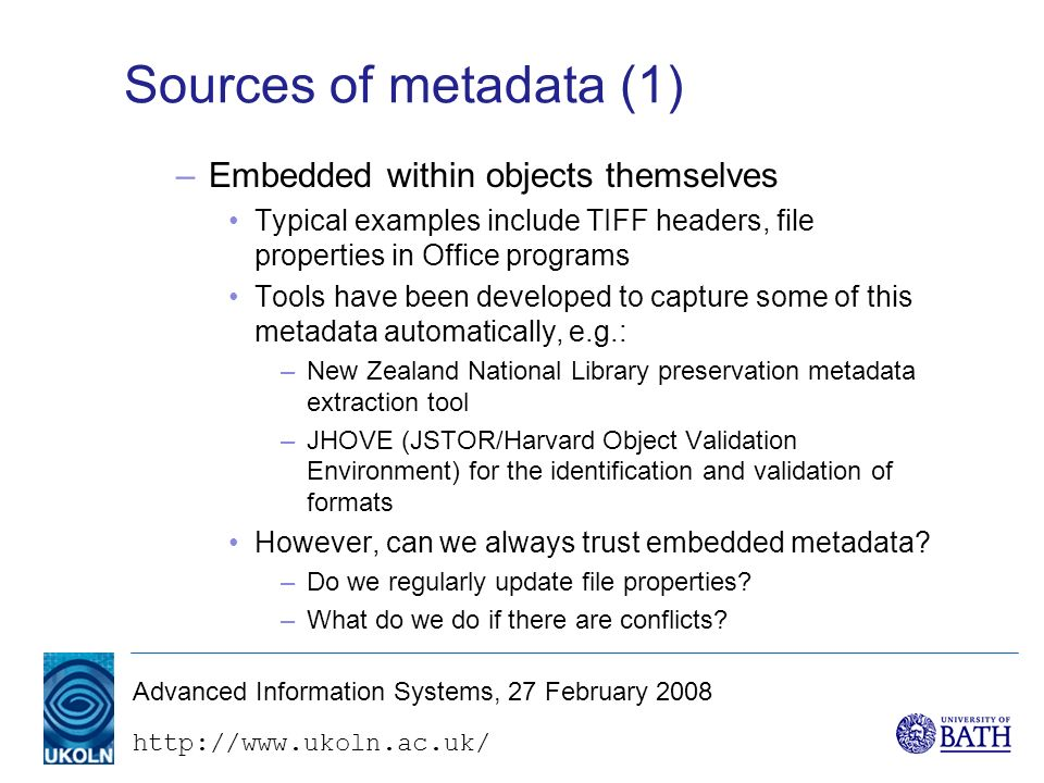http://www.ukoln.ac.uk/ Advanced Information Systems, 27 February 2008 Sources of metadata (1) –Embedded within objects themselves Typical examples include TIFF headers, file properties in Office programs Tools have been developed to capture some of this metadata automatically, e.g.: –New Zealand National Library preservation metadata extraction tool –JHOVE (JSTOR/Harvard Object Validation Environment) for the identification and validation of formats However, can we always trust embedded metadata.