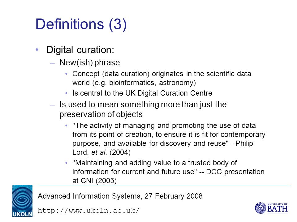 http://www.ukoln.ac.uk/ Advanced Information Systems, 27 February 2008 Definitions (3) Digital curation: –New(ish) phrase Concept (data curation) originates in the scientific data world (e.g.