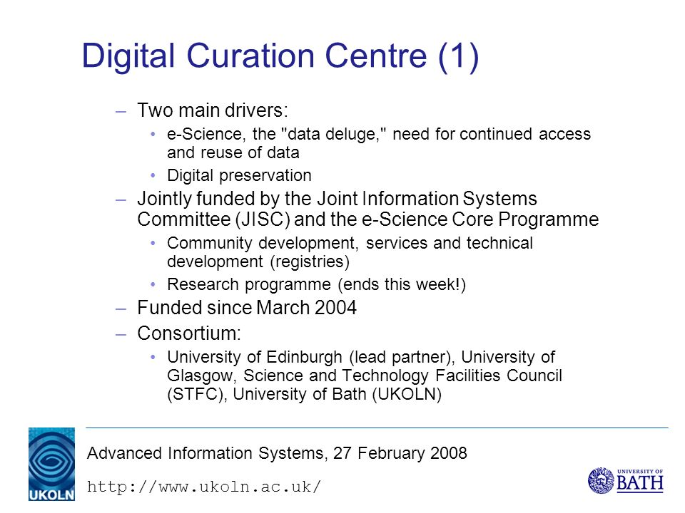 http://www.ukoln.ac.uk/ Advanced Information Systems, 27 February 2008 Digital Curation Centre (1) –Two main drivers: e-Science, the data deluge, need for continued access and reuse of data Digital preservation –Jointly funded by the Joint Information Systems Committee (JISC) and the e-Science Core Programme Community development, services and technical development (registries) Research programme (ends this week!) –Funded since March 2004 –Consortium: University of Edinburgh (lead partner), University of Glasgow, Science and Technology Facilities Council (STFC), University of Bath (UKOLN)