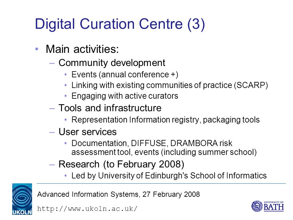 http://www.ukoln.ac.uk/ Advanced Information Systems, 27 February 2008 Digital Curation Centre (3) Main activities: –Community development Events (annual conference +) Linking with existing communities of practice (SCARP) Engaging with active curators –Tools and infrastructure Representation Information registry, packaging tools –User services Documentation, DIFFUSE, DRAMBORA risk assessment tool, events (including summer school) –Research (to February 2008) Led by University of Edinburgh s School of Informatics