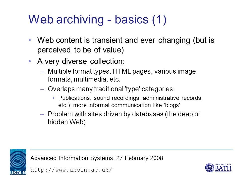 http://www.ukoln.ac.uk/ Advanced Information Systems, 27 February 2008 Web archiving - basics (1) Web content is transient and ever changing (but is perceived to be of value) A very diverse collection: –Multiple format types: HTML pages, various image formats, multimedia, etc.