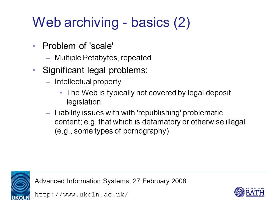 http://www.ukoln.ac.uk/ Advanced Information Systems, 27 February 2008 Web archiving - basics (2) Problem of scale –Multiple Petabytes, repeated Significant legal problems: –Intellectual property The Web is typically not covered by legal deposit legislation –Liability issues with with republishing problematic content; e.g.