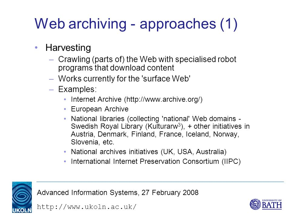 http://www.ukoln.ac.uk/ Advanced Information Systems, 27 February 2008 Web archiving - approaches (1) Harvesting –Crawling (parts of) the Web with specialised robot programs that download content –Works currently for the surface Web –Examples: Internet Archive (http://www.archive.org/) European Archive National libraries (collecting national Web domains - Swedish Royal Library (Kulturarw 3 ), + other initiatives in Austria, Denmark, Finland, France, Iceland, Norway, Slovenia, etc.