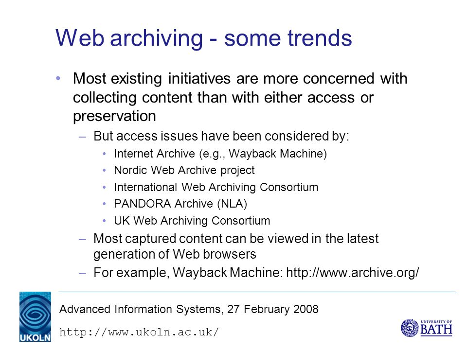 http://www.ukoln.ac.uk/ Advanced Information Systems, 27 February 2008 Web archiving - some trends Most existing initiatives are more concerned with collecting content than with either access or preservation –But access issues have been considered by: Internet Archive (e.g., Wayback Machine) Nordic Web Archive project International Web Archiving Consortium PANDORA Archive (NLA) UK Web Archiving Consortium –Most captured content can be viewed in the latest generation of Web browsers –For example, Wayback Machine: http://www.archive.org/