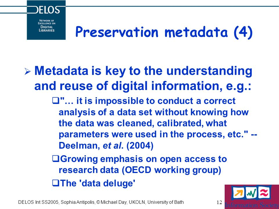DELOS Int SS2005, Sophia Antipolis, © Michael Day, UKOLN, University of Bath 12 Preservation metadata (4) Metadata is key to the understanding and reuse of digital information, e.g.: … it is impossible to conduct a correct analysis of a data set without knowing how the data was cleaned, calibrated, what parameters were used in the process, etc. -- Deelman, et al.